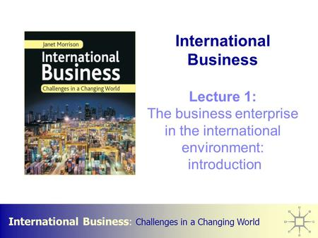 International Business : Challenges in a Changing World International Business Lecture 1: The business enterprise in the international environment: introduction.