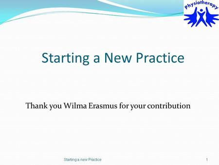 Starting a New Practice Thank you Wilma Erasmus for your contribution Starting a new Practice1.