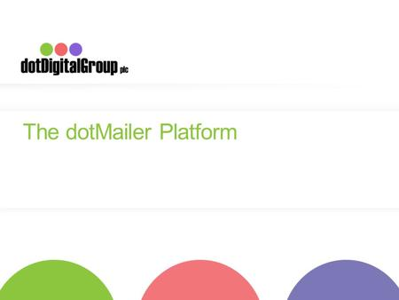 The dotMailer Platform. Who are we? o dotMailer is owned by the dotDigital Group PLC o AIM listed on London Stock Exchange o 12 years of experience in.