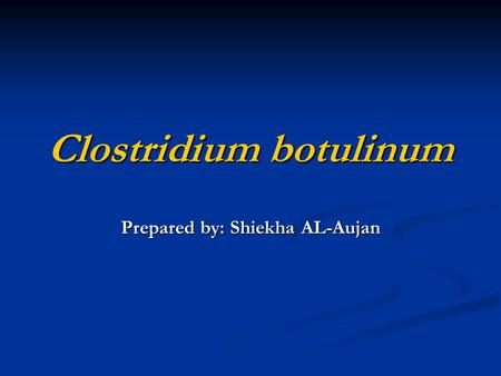 Clostridium botulinum Prepared by: Shiekha AL-Aujan.