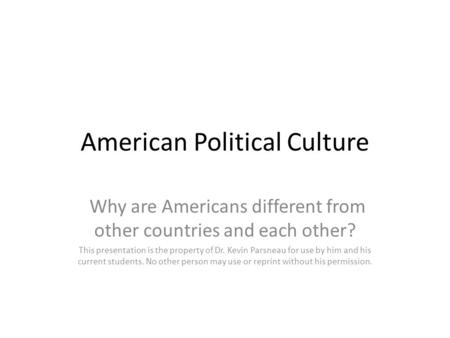 American Political Culture Why are Americans different from other countries and each other? This presentation is the property of Dr. Kevin Parsneau for.