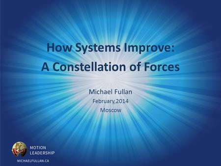 How Systems Improve: A Constellation of Forces Michael Fullan February,2014 Moscow.