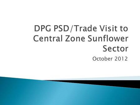 October 2012.  Better coordination of DP's  To showcase effective programmes  To improve on the ground knowledge  To follow a value chain  To hear.
