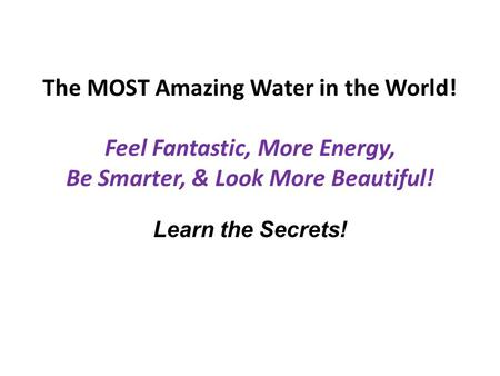 The MOST Amazing Water in the World! Feel Fantastic, More Energy, Be Smarter, & Look More Beautiful! Learn the Secrets!
