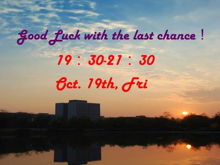 Good Luck with the last chance ! 19 : 30-21 : 30 Oct. 19th, Fri.