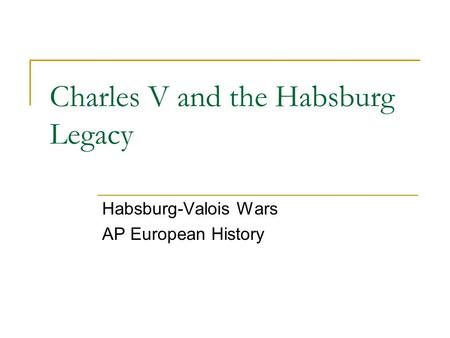 Charles V and the Habsburg Legacy Habsburg-Valois Wars AP European History.