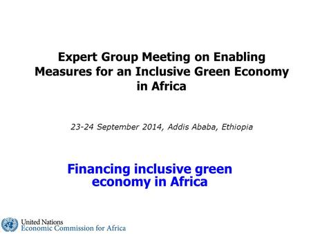 Expert Group Meeting on Enabling Measures for an Inclusive Green Economy in Africa 23-24 September 2014, Addis Ababa, Ethiopia Financing inclusive green.