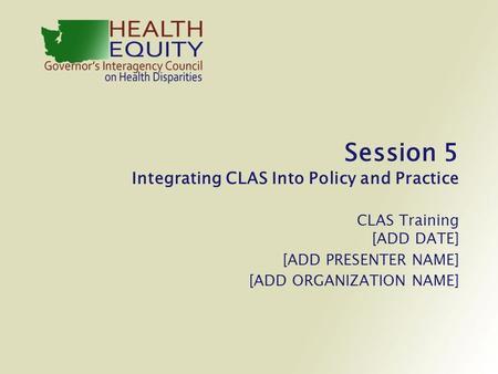 Session 5 Integrating CLAS Into Policy and Practice CLAS Training [ADD DATE] [ADD PRESENTER NAME] [ADD ORGANIZATION NAME]