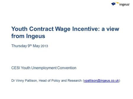 Youth Contract Wage Incentive: a view from Ingeus Thursday 9 th May 2013 CESI Youth Unemployment Convention Dr Vinny Pattison, Head of Policy and Research.