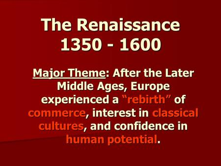 "The Renaissance 1350 - 1600 Major Theme: After the Later Middle Ages, Europe experienced a ""rebirth"" of commerce, interest in classical cultures, and confidence."