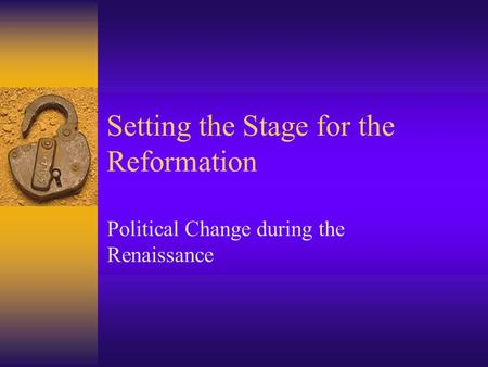 Setting the Stage for the Reformation Political Change during the Renaissance.