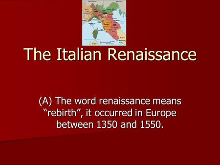 "The Italian Renaissance (A) The word renaissance means ""rebirth"", it occurred in Europe between 1350 and 1550."