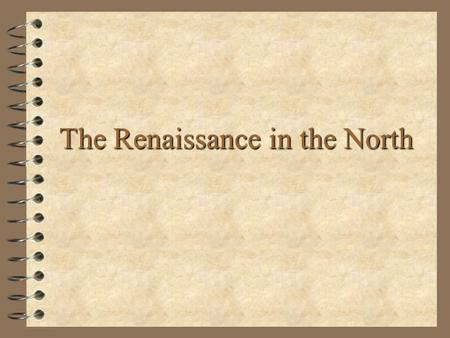 The Renaissance in the North. Northern Europe in the 16th Century Synthesis of new ideas from Italy –Alternatives to traditional religious doctrine –Enthusiasm.
