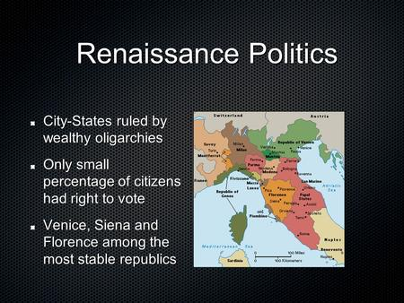 Renaissance Politics Renaissance Politics City-States ruled by wealthy oligarchies Only small percentage of citizens had right to vote Venice, Siena and.
