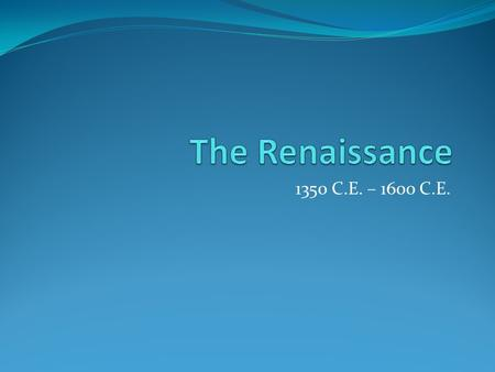 1350 C.E. – 1600 C.E.. The Italian Renaissance Term Renaissance literally means rebirth Period of European History that began in Italy and spread to rest.