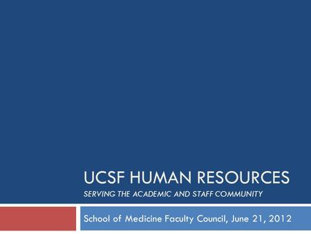 UCSF HUMAN RESOURCES SERVING THE ACADEMIC AND STAFF COMMUNITY School of Medicine Faculty Council, June 21, 2012.