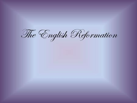The English Reformation. Henry VIII and the Reformation in England.