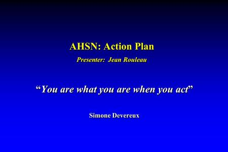 "AHSN: Action Plan Presenter: Jean Rouleau ""You are what you are when you act"" Simone Devereux ""You are what you are when you act"" Simone Devereux."