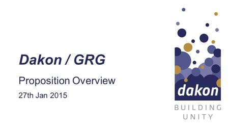 Dakon / GRG Proposition Overview 27th Jan 2015. dakon Introduction Overview Company Aim Offerings Technology.
