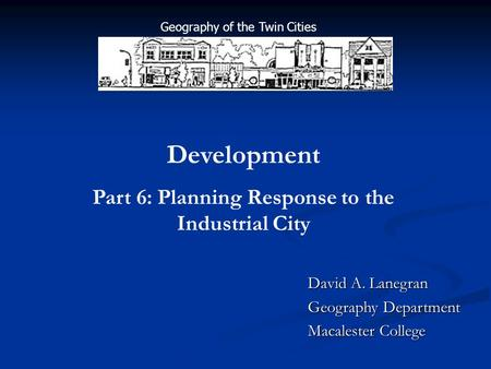 David A. Lanegran Geography Department Macalester College Development Part 6: Planning Response to the Industrial City Geography of the Twin Cities.