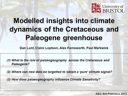 AGU, San Francisco, 2013 Modelled insights into climate dynamics of the Cretaceous and Paleogene greenhouse Dan Lunt, Claire Loptson, Alex Farnsworth,