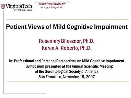 CENTER FOR GERONTOLOGY www.gerontology.vt.edu Patient Views of Mild Cognitive Impairment Rosemary Blieszner, Ph.D. Karen A. Roberto, Ph.D. In: Professional.