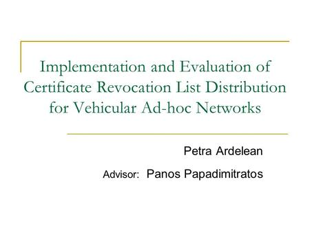 Implementation and Evaluation of Certificate Revocation List Distribution for Vehicular Ad-hoc Networks Petra Ardelean Advisor: Panos Papadimitratos.
