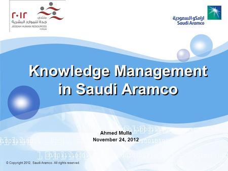 Knowledge Management in Saudi Aramco Ahmed Mulla November 24, 2012 © Copyright 2012, Saudi Aramco. All rights reserved.