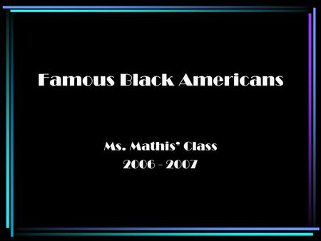 Famous Black Americans Ms. Mathis' Class 2006 - 2007.