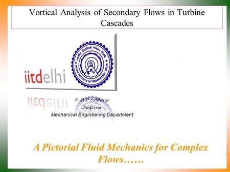 Vortical Analysis of Secondary Flows in Turbine Cascades P M V Subbarao Professor Mechanical Engineering Department A Pictorial Fluid Mechanics for Complex.