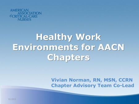 Healthy Work Environments for AACN Chapters 01/2013 Vivian Norman, RN, MSN, CCRN Chapter Advisory Team Co-Lead.
