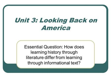 Unit 3: Looking Back on America Essential Question: How does learning history through literature differ from learning through informational text?