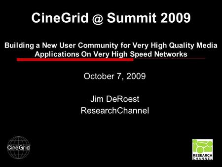 Summit 2009 Building a New User Community for Very High Quality Media Applications On Very High Speed Networks October 7, 2009 Jim DeRoest ResearchChannel.