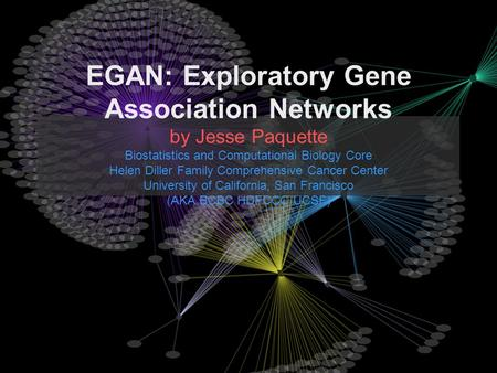 EGAN: Exploratory Gene Association Networks by Jesse Paquette Biostatistics and Computational Biology Core Helen Diller Family Comprehensive Cancer Center.