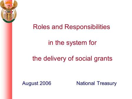 Roles and Responsibilities in the system for the delivery of social grants August 2006 National Treasury.