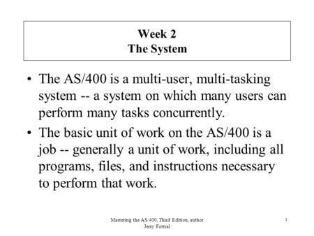 Mastering the AS/400, Third Edition, author Jerry Fottral 1 Week 2 The System The AS/400 is a multi-user, multi-tasking system -- a system on which many.