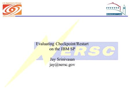 Office of Science U.S. Department of Energy Evaluating Checkpoint/Restart on the IBM SP Jay Srinivasan