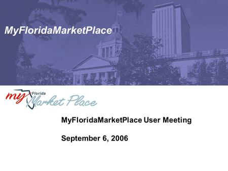MyFloridaMarketPlace MyFloridaMarketPlace User Meeting September 6, 2006.