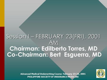 Advanced Medical Underwriting Course February 23-24, 2001 PHILIPPINE SOCIETY OF INSURANCE MEDICINE Session I – FEBRUARY 23(FRI), 2001 AM Session I – FEBRUARY.
