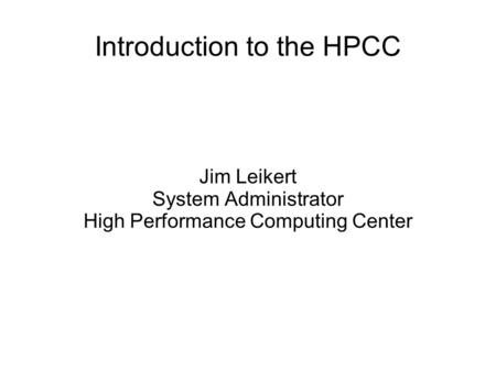 Introduction to the HPCC Jim Leikert System Administrator High Performance Computing Center.