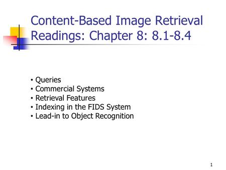 Content-Based Image Retrieval Readings: Chapter 8: 8.1-8.4 1 Queries Commercial Systems Retrieval Features Indexing in the FIDS System Lead-in to Object.