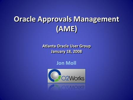 Oracle Approvals Management (AME) Atlanta Oracle User Group January 18, 2008 Jon Moll.
