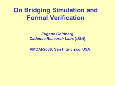 On Bridging Simulation and Formal Verification Eugene Goldberg Cadence Research Labs (USA) VMCAI-2008, San Francisco, USA.