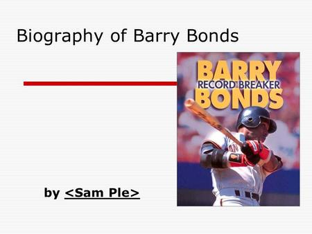 Biography of Barry Bonds by. Slide 2: Basic Details  Replace this with your info  Personal Information Birthdate and birthplace Family life Barry went.