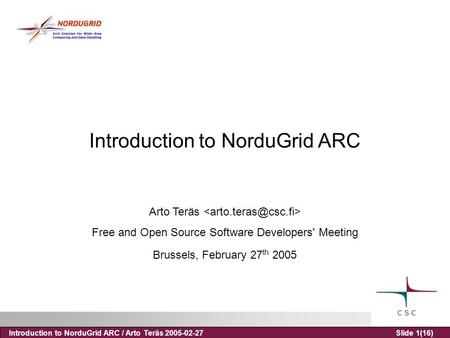 Introduction to NorduGrid ARC / Arto Teräs 2005-02-27Slide 1(16) Introduction to NorduGrid ARC Arto Teräs Free and Open Source Software Developers' Meeting.