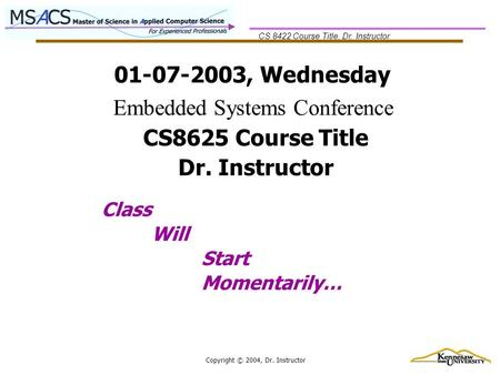 CS 8422 Course Title, Dr. Instructor Copyright © 2004, Dr. Instructor 01-07-2003, Wednesday Class Will Start Momentarily… CS8625 Course Title Dr. Instructor.