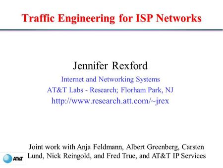 Traffic Engineering for ISP Networks Jennifer Rexford Internet and Networking Systems AT&T Labs - Research; Florham Park, NJ