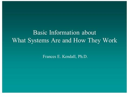 Basic Information about What Systems Are and How They Work Frances E. Kendall, Ph.D.