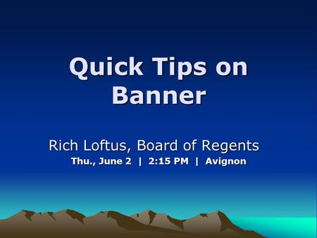Quick Tips on Banner Rich Loftus, Board of Regents Rich Loftus, Board of Regents Thu., June 2 | 2:15 PM | Avignon.