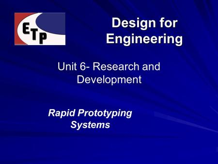 Design for Engineering Unit 6- Research and Development Rapid Prototyping Systems.